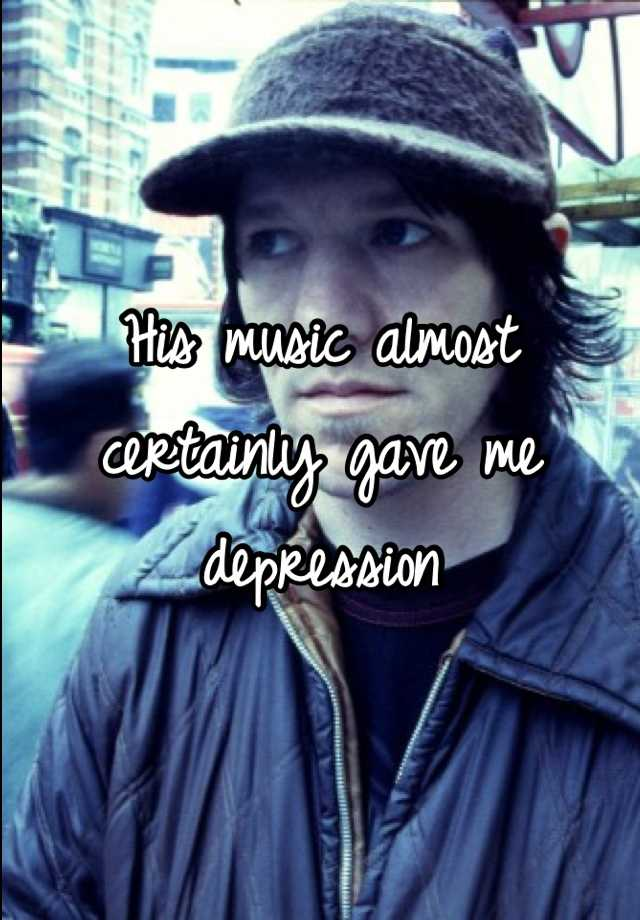 His music almost certainly gave me depression