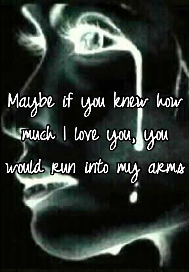 Maybe if you knew how much I love you, you would run into my arms