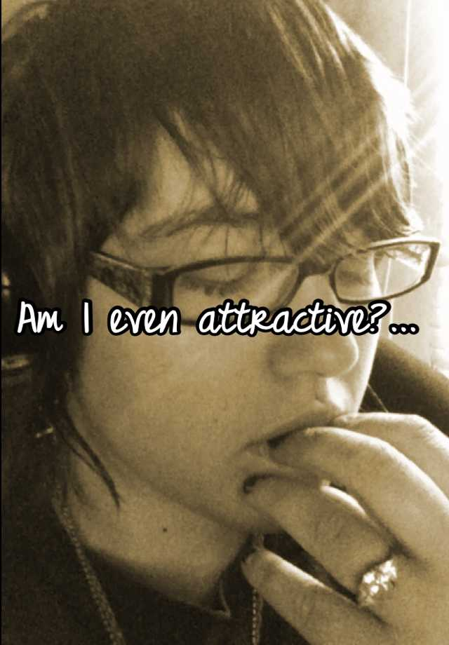 Am I even attractive?...