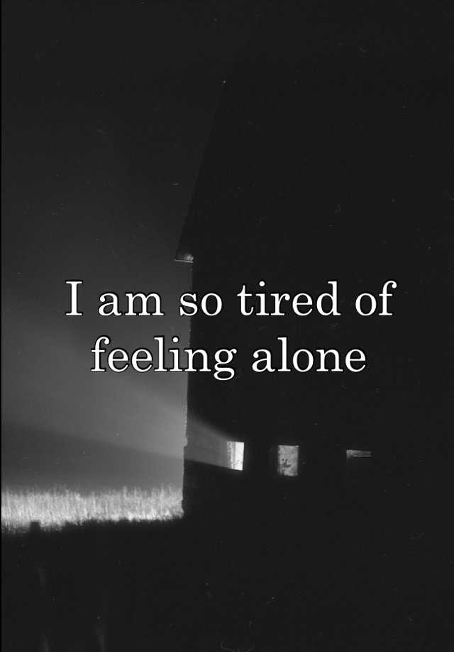 I am so tired of feeling alone