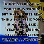 "Im not saying what you said is wrong, but when i first read this a sarcastic voice in my head said, ""yeah i hate being called a nazi for wearing a swastika"""