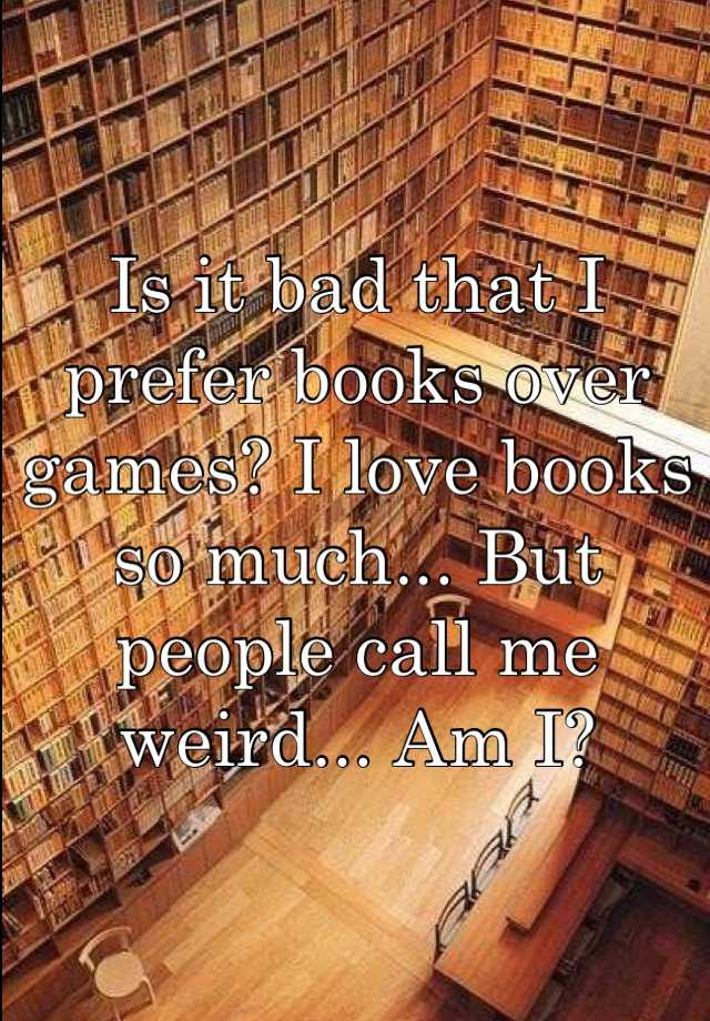 Is it bad that I prefer books over games? I love books so much... But people call me weird... Am I?