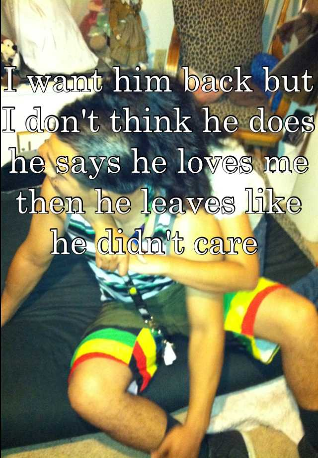 I want him back but I don't think he does he says he loves me then he leaves like he didn't care