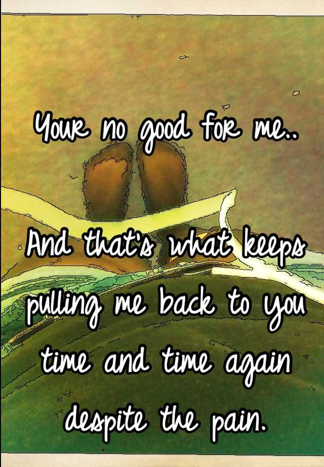 Your no good for me..  And that's what keeps pulling me back to you time and time again despite the pain.