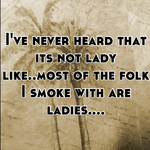 I've never heard that its not lady like..most of the folk I smoke with are ladies....