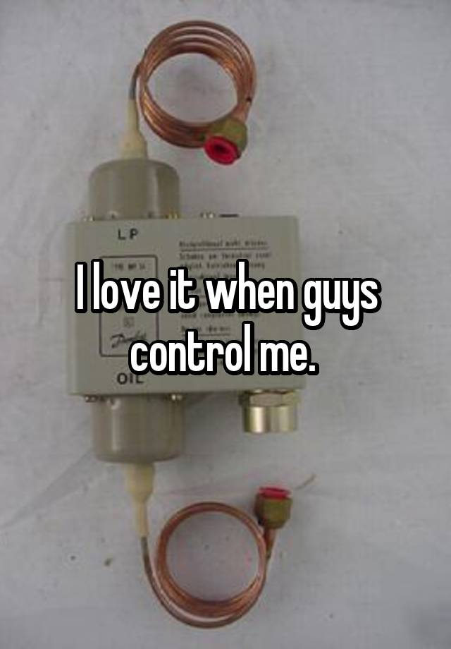 I love it when guys control me.
