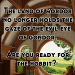The land of mordor no longer holds the gaze of the evil eye of gondor.   Are you ready for the hobbit?