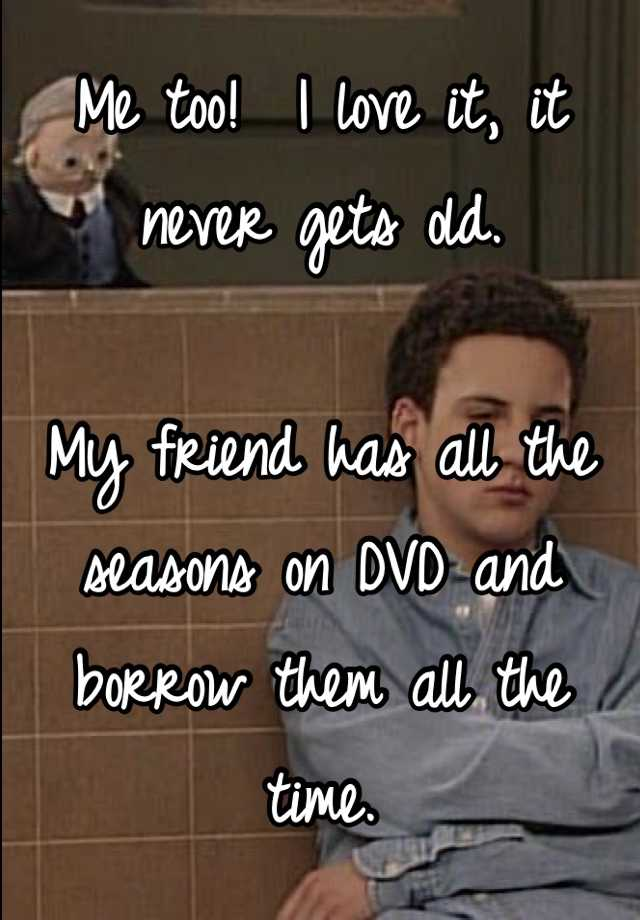 Me too!  I love it, it never gets old.  My friend has all the seasons on DVD and borrow them all the time.