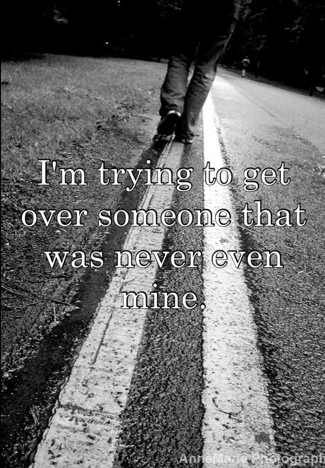 I'm trying to get over someone that was never even mine.