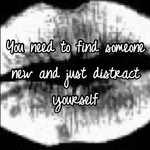 You need to find someone new and just distract yourself