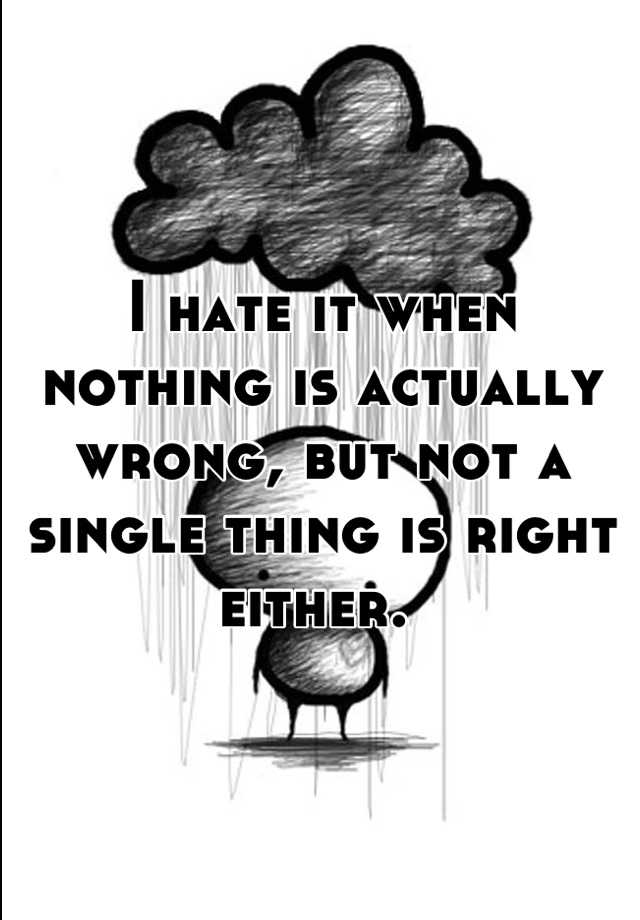 I hate it when nothing is actually wrong, but not a single thing is right either.