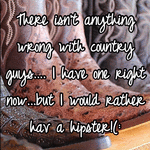 There isn't anything wrong with country guys.... I have one right now...but I would rather hav a hipster!(:
