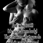 And why not?! It's your damn body!  That makes what you do with it your business!