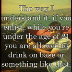 The way I understand it, if you enlist, while you're under the age of 21 you are allowed to drink on base or something like that.