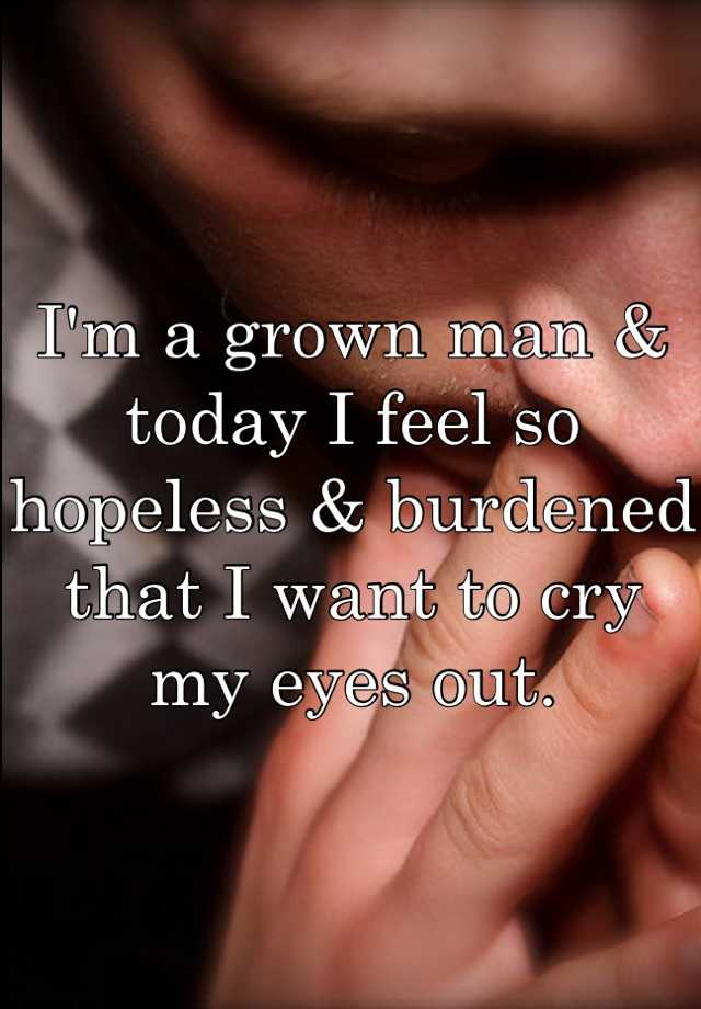 I'm a grown man & today I feel so hopeless & burdened that I want to cry my eyes out.