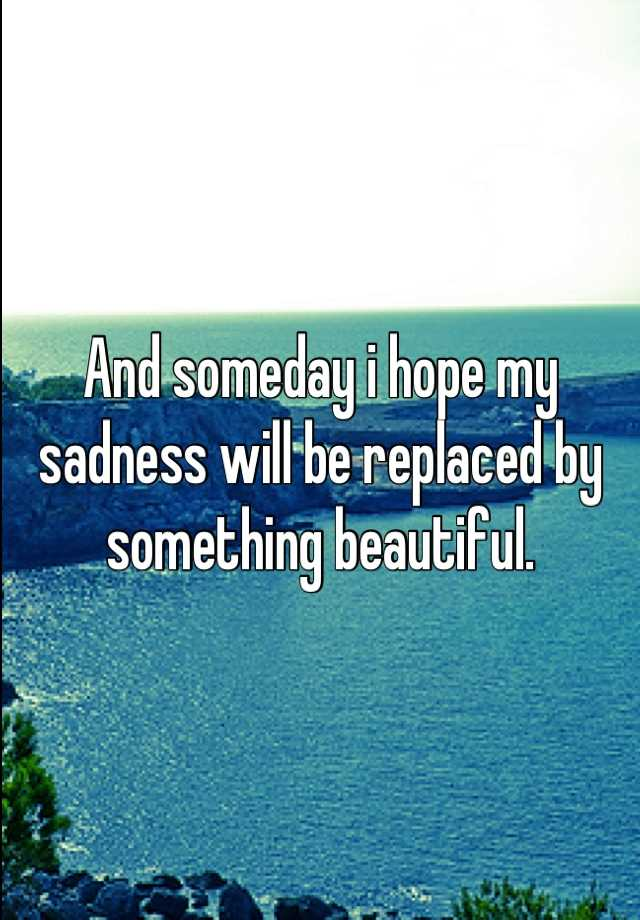 And someday i hope my sadness will be replaced by something beautiful.