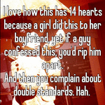 I love how this has 14 hearts because a girl did this to her boyfriend, yet if a guy confessed this, you'd rip him apart.  And then you complain about double standards. Hah.