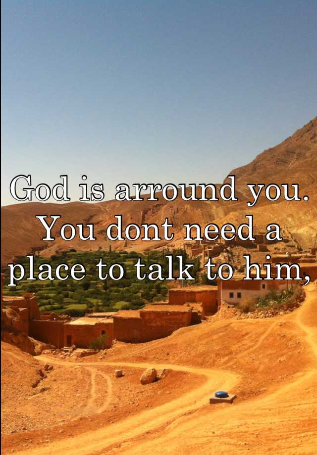 God is arround you. You dont need a place to talk to him,