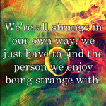 We're all strange in our own way, we just have to find the person we enjoy being strange with