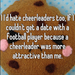 I I'd hate cheerleaders too, If I couldn't get a date with a football player because a cheerleader was more attractive than me.
