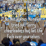 Lmfao in other words you're jealous? Can't help but laugh at all these replies. 21. I fucking hate them STILL. No. Not jealous. No never 'tried out'. Sorry cheerleaders but Get the fuck over yourselves