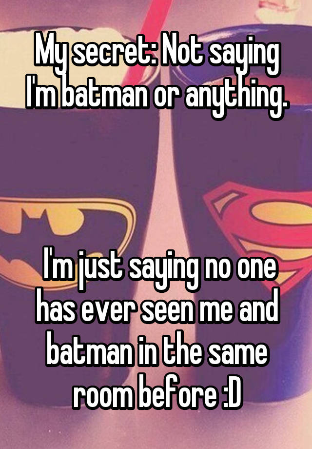 My secret: Not saying I'm batman or anything.     I'm just saying no one has ever seen me and batman in the same room before :D