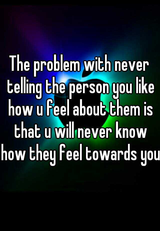 The problem with never telling the person you like how u feel about them is that u will never know how they feel towards you.