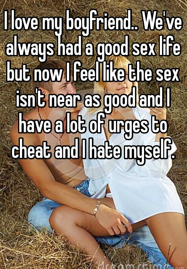 I love my boyfriend.. We've always had a good sex life but now I feel like the sex isn't near as good and I have a lot of urges to cheat and I hate myself.