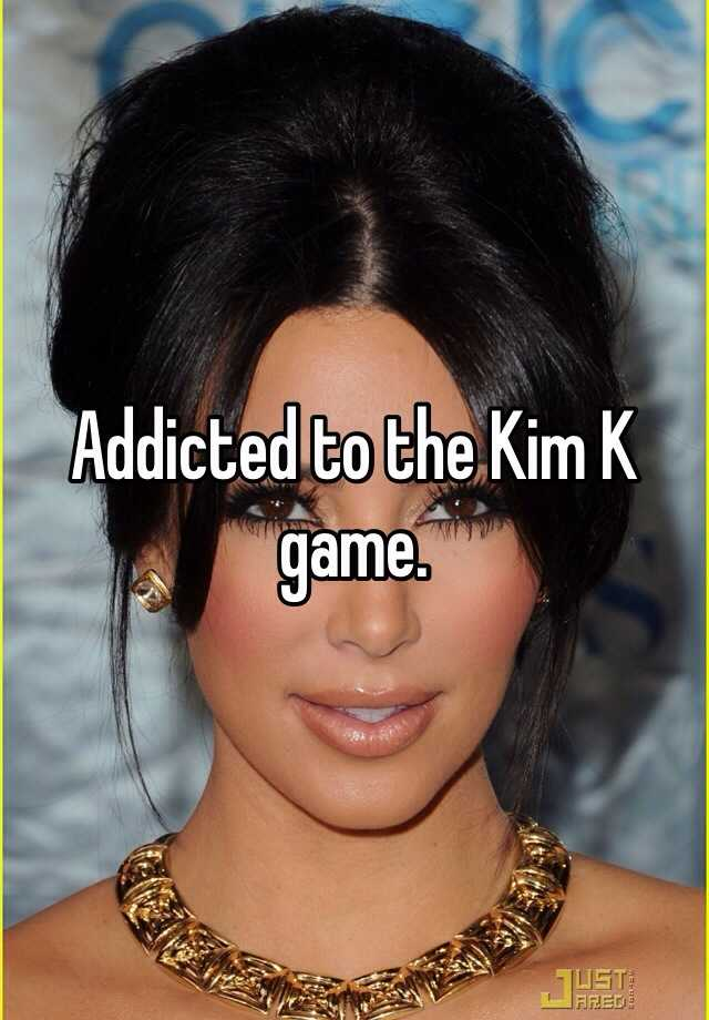 Addicted to the Kim K game.