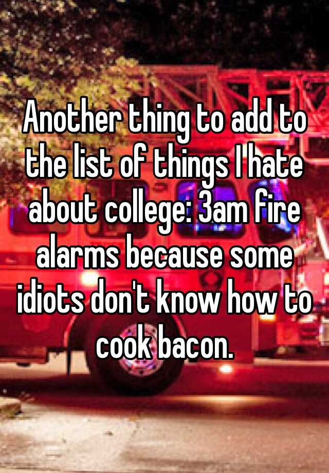 Another thing to add to the list of things I hate about college: 3am fire alarms because some idiots don't know how to cook bacon.