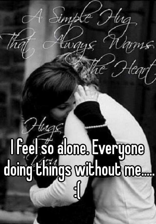 I feel so alone. Everyone doing things without me..... :(