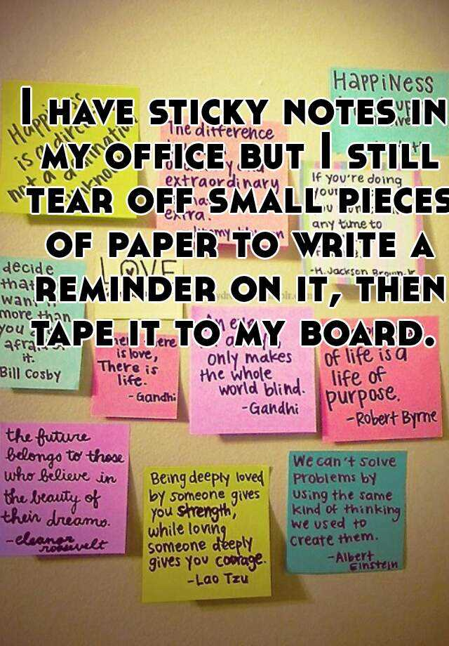 I have sticky notes in my office but I still tear off small pieces of paper to write a reminder on it, then tape it to my board.