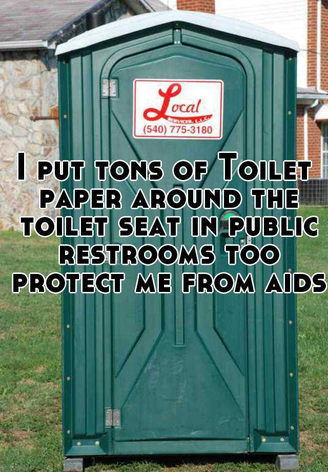 I put tons of Toilet paper around the toilet seat in public restrooms too protect me from aids