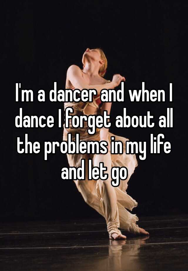 I'm a dancer and when I dance I forget about all the problems in my life and let go