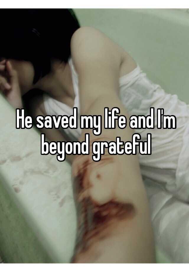 He saved my life and I'm beyond grateful