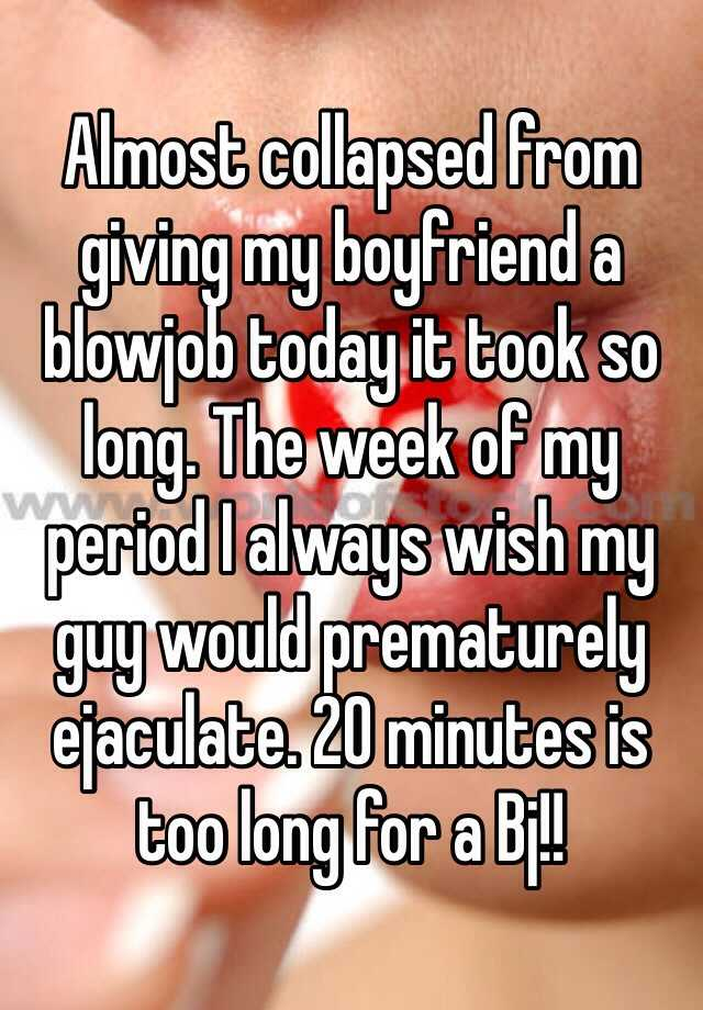 Almost collapsed from giving my boyfriend a blowjob today it took so long. The week of my period I always wish my guy would prematurely ejaculate. 20 minutes is too long for a Bj!!