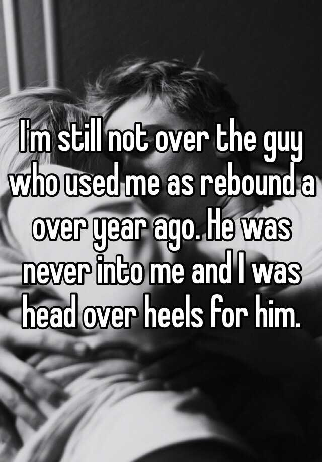 I'm still not over the guy who used me as rebound a over year ago. He was never into me and I was head over heels for him.
