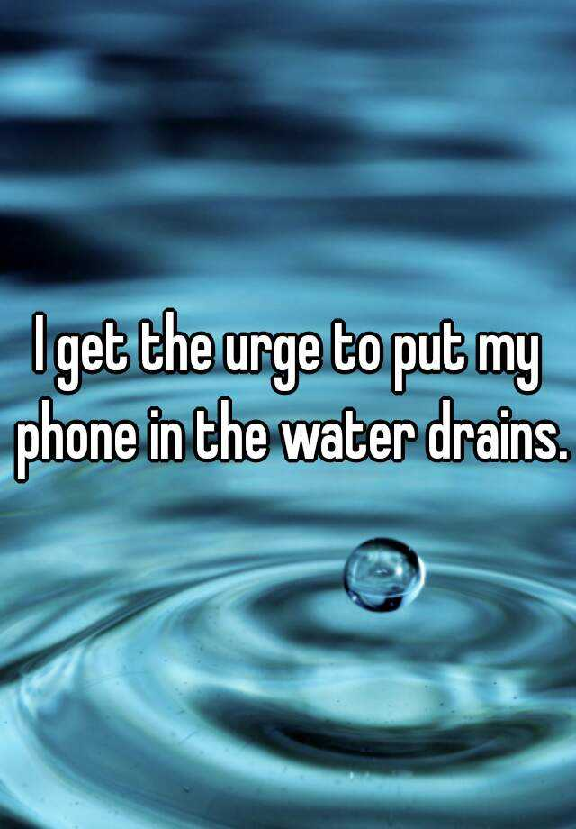 I get the urge to put my phone in the water drains.