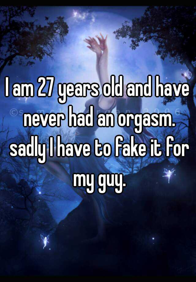 I am 27 years old and have never had an orgasm. sadly I have to fake it for my guy.