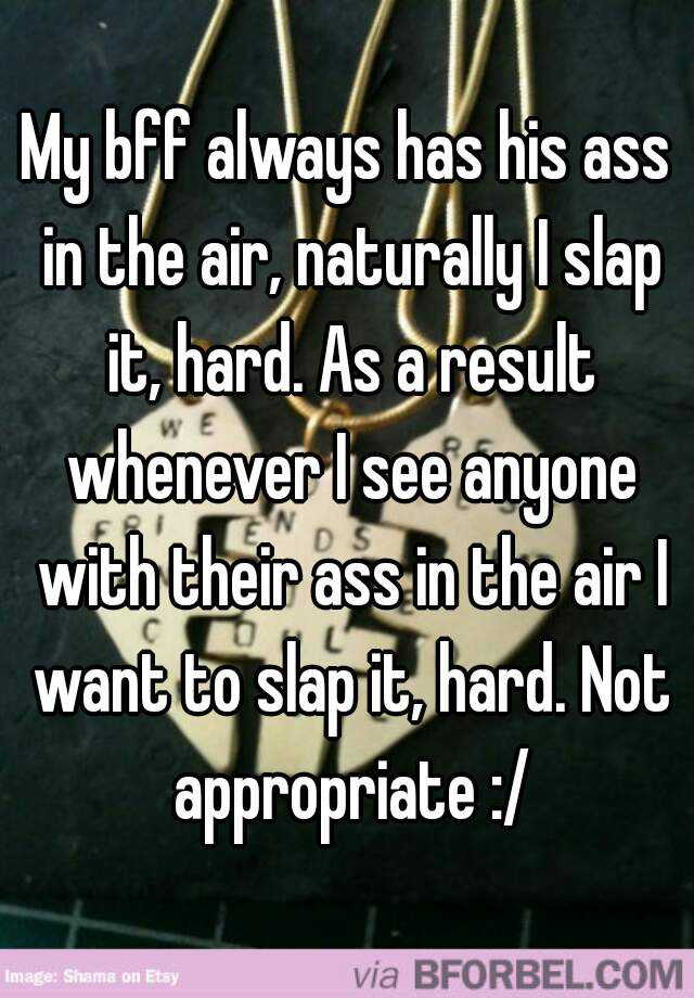My bff always has his ass in the air, naturally I slap it, hard. As a result whenever I see anyone with their ass in the air I want to slap it, hard. Not appropriate :/
