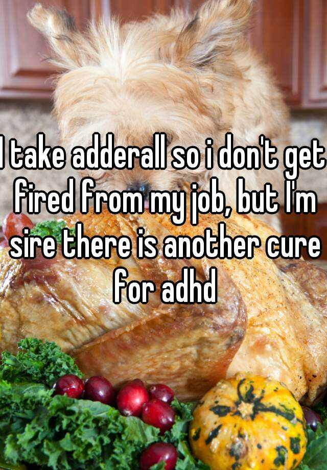 I take adderall so i don't get fired from my job, but I'm sire there is another cure for adhd