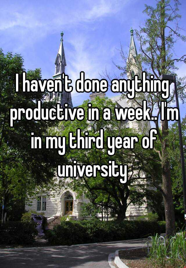 I haven't done anything productive in a week.. I'm in my third year of university
