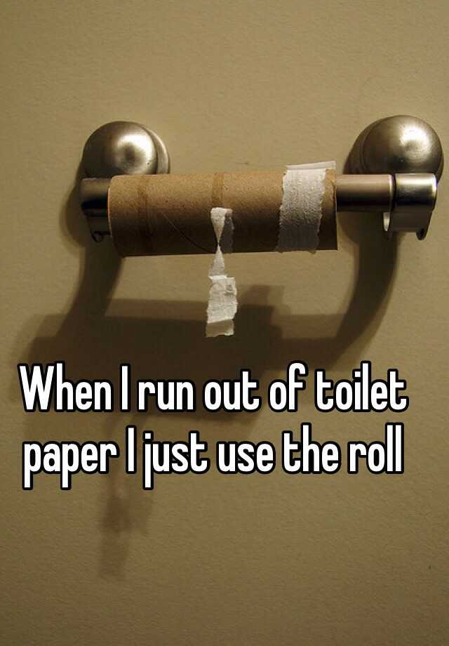 When I run out of toilet paper I just use the roll