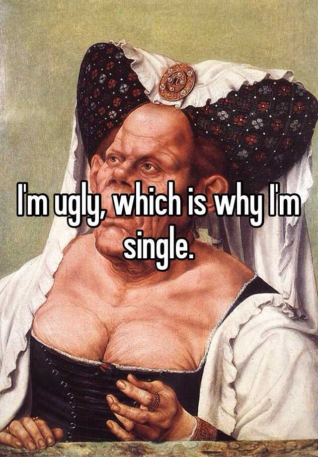 I'm ugly, which is why I'm single.