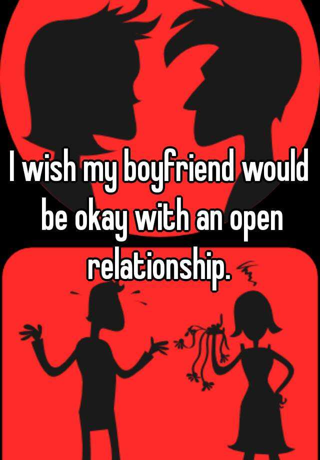 I wish my boyfriend would be okay with an open relationship.