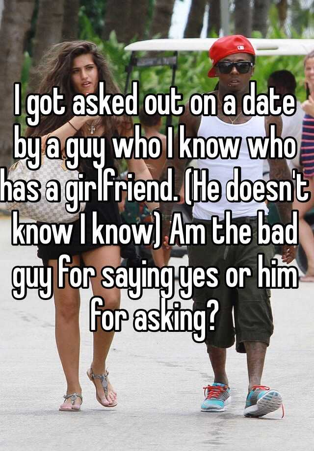 I got asked out on a date by a guy who I know who has a girlfriend. (He doesn't know I know) Am the bad guy for saying yes or him for asking?