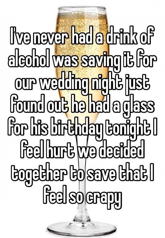 I've never had a drink of alcohol was saving it for our wedding night just found out he had a glass for his birthday tonight I feel hurt we decided together to save that I feel so crapy