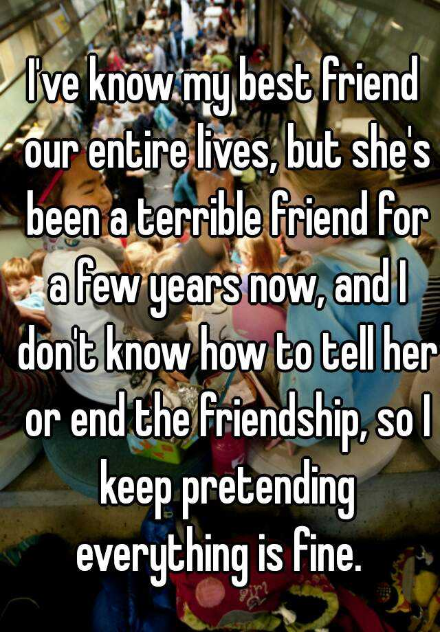 I've know my best friend our entire lives, but she's been a terrible friend for a few years now, and I don't know how to tell her or end the friendship, so I keep pretending everything is fine.