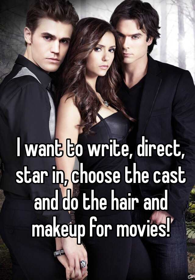 I want to write, direct, star in, choose the cast and do the hair and makeup for movies!