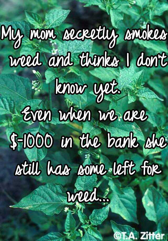 My mom secretly smokes weed and thinks I don't know yet.  Even when we are $-1000 in the bank she still has some left for weed...